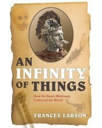 An Infinity of Things. How Sir Henry Wellcome Collected the World