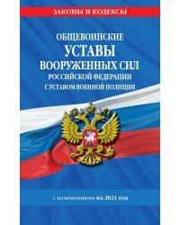 Общевоинские уставы Вооруженных Сил Российской Федерации с Уставом военной полиции с изменениями на 2021 год