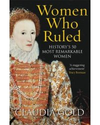 Women Who Ruled. History's 50 Most Remarkable Women