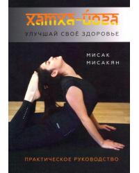 Хатха-йога. Улучшай свое здоровье. Практическое руководство