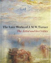 The Late Works of J.M.W. Turner. The Artist and his Critics