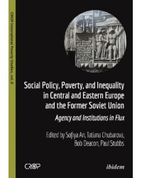 Social Policy, Poverty, and Inequality in Central and Eastern Europe and the Former Soviet Union. Agency and Institutions in Flux