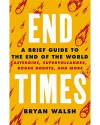 End Times. Asteroids, Supervolcanoes, Plagues and More