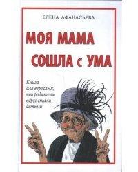 Моя мама сошла с ума. Книга для взрослых, чьи родители вдруг стали детьми