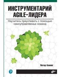 Инструментарий agile-лидера. Научитесь преуспевать с помощью самоуправляемых команд