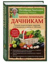 Моим любимым дачникам. Полная энциклопедия садовода и огородника в схемах и таблицах