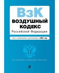 Воздушный кодекс Российской Федерации. Текст с изменениями и дополнениями на 2021 год