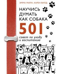 Научись думать как собака. 501 совет по уходу и воспитанию