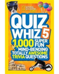Quiz Whiz 5. 1,000 Super Fun Mind-Bending Totally Awesome Trivia Questions