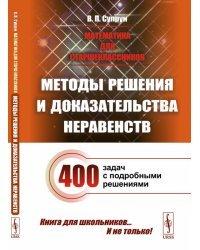 Математика для старшеклассников. Методы решения и доказательства неравенств. 400 задач с подробными решениями