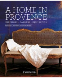 A Home in Provence. Interiors, Gardens, Inspiration