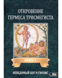 Откровение Гермеса Трисмегиста. Книга 5: Неведомый Бог и Гнозис