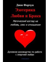 Эзотерика любви и брака. Магический взгляд на любовь, секс и отношения. Духовное руководство по работе с энергией любви