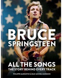 Bruce Springsteen. All the Songs. The Story Behind Every Track
