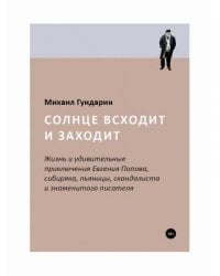 Солнце всходит и заходит. Жизнь и удивительные приключения Евгения Попова, сибиряка, пьяницы, скандалиста и знаменитого писателя