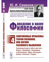 Введение в науку философии. Книга 4. Современные проблемы теории познания, или логики разумного мышления