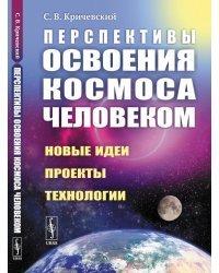 Перспективы освоения космоса человеком. Новые идеи, проекты, технологии
