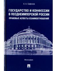 Государство и конфессии в позднеимперской России: правовые аспекты взаимоотношений. Монография