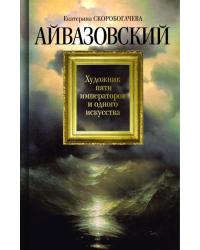 Айвазовский. Художник пяти императоров и одного искусства