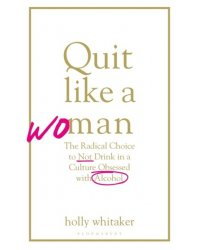 Quit Like a Woman. The Radical Choice to Not Drink in a Culture Obsessed with Alcohol