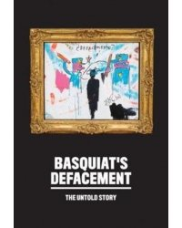 Basquiat's Defacement. The Untold Story