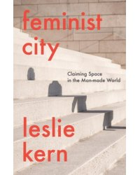 Feminist City. Claiming Space in a Man-Made World