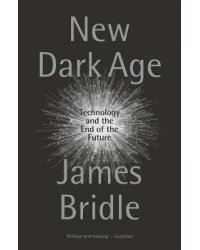 New Dark Age. Technology and the End of the Future