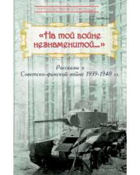 На той войне незнаменитой… Рассказы о Советско-финской войне 1939-1940 гг.