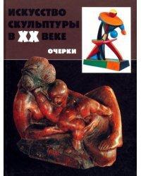 Искусство скульптуры в ХХ веке: проблемы, тенденции, мастера