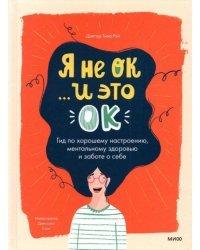 Я не ОК, и это ОК. Гид по хорошему настроению, ментальному здоровью и заботе о себе