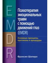 Психотерапия эмоциональных травм с помощью движений глаз (EMDR). Основные принципы, протоколы и процедуры
