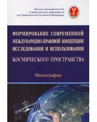 Формирование современной международно-правовой концепции исследования и использования космического пространства. Монография