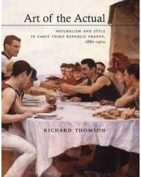 Art of the Actual. Naturalism and Style in Early Third Republic France, 1880-1900