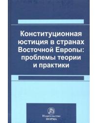 Конституционная юстиция в странах Восточной Европы: проблемы теории и практики