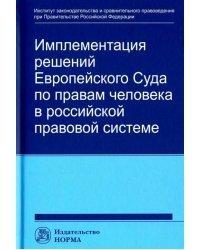 Имплементация решений Европейского Суда по правам человека в российской системе: концепции, правовые подходы и практика обеспечения
