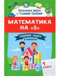 """Математика на """"5"""". Сборник задач и примеров. 1 класс"""