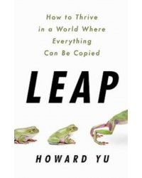 Leap. How to Thrive in a World Where Everything Can Be Copied