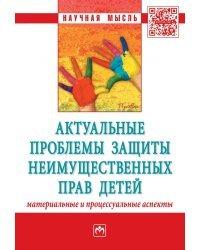 Актуальные проблемы защиты неимущественных прав детей (материальные и процессуальные аспекты). Сборник научно-практических статей