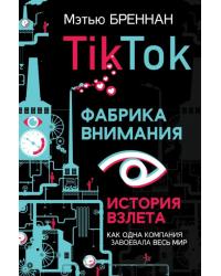 TikTok. Фабрика внимания. История взлета
