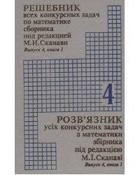 Решебник всех конкурсных задач по математике сборника под редакцией М.И. Сканави. Выпуск 4. Книга 1
