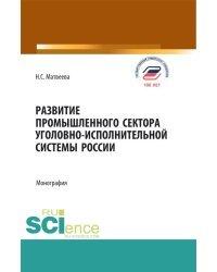 Развитие промышленного сектора уголовно-исполнительной системы России. Монография