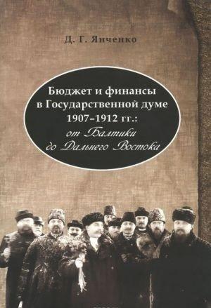 Бюджет и финансы в Государственной думе 1907-1912 гг. От Балтики до Дальнего Востока