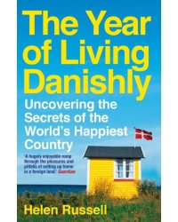 The Year of Living Danishly. Uncovering the Secrets of the World's Happiest Country