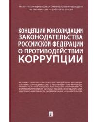 Концепция консолидации законодательства Российской Федерации о противодействии коррупции. Научно-практическое пособие