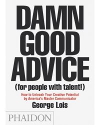 Damn Good Advice (For People with Talent!). How To Unleash Your Creative Potential by America's Master Communicator