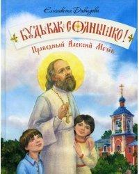 Будь как солнышко! Праведный Алексий Мечев