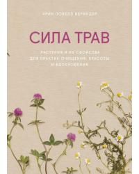 Сила трав. Растения и их свойства для практик очищения, красоты и вдохновения