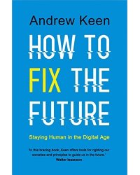 How to Fix the Future. Staying Human in the Digital Age