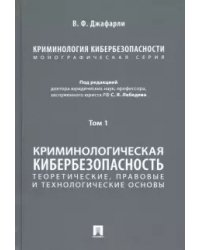 Криминология кибербезопасности. В 5-ти томах. Том 1. Криминологическая кибербезопасность: теоретические, правовые и технологические основы