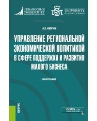 Управление региональной экономической политикой в сфере поддержки и развития малого бизнеса. Монография